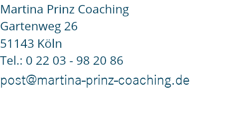 Martina Prinz Coaching Gartenweg 26 51143 Köln Tel.: 0 22 03 - 98 20 86 post@martina-prinz-coaching.de